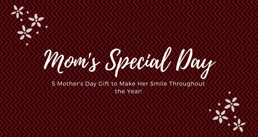 5 Mother's Day Gift to Make Her Smile Throughout the Year!