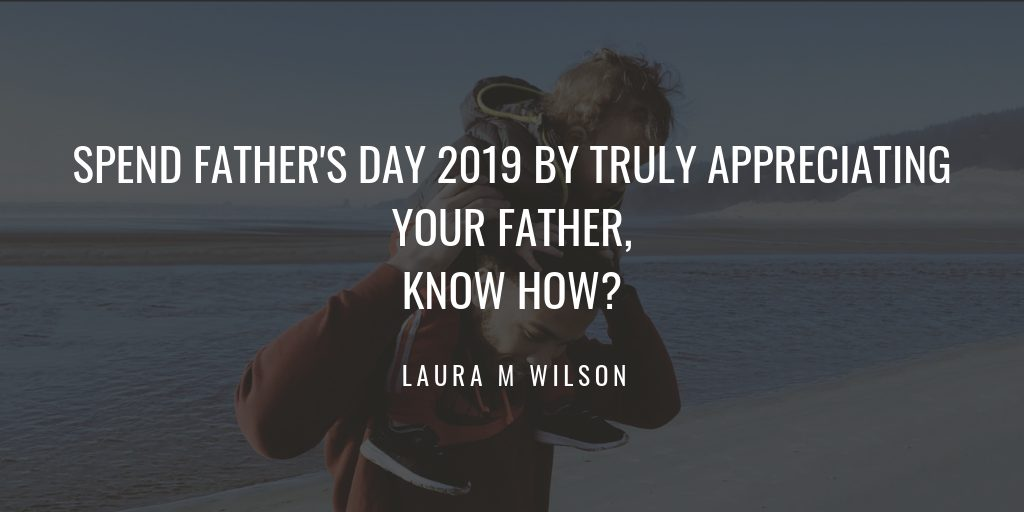 Spend Father's Day 2019 by Truly Appreciating Your Father