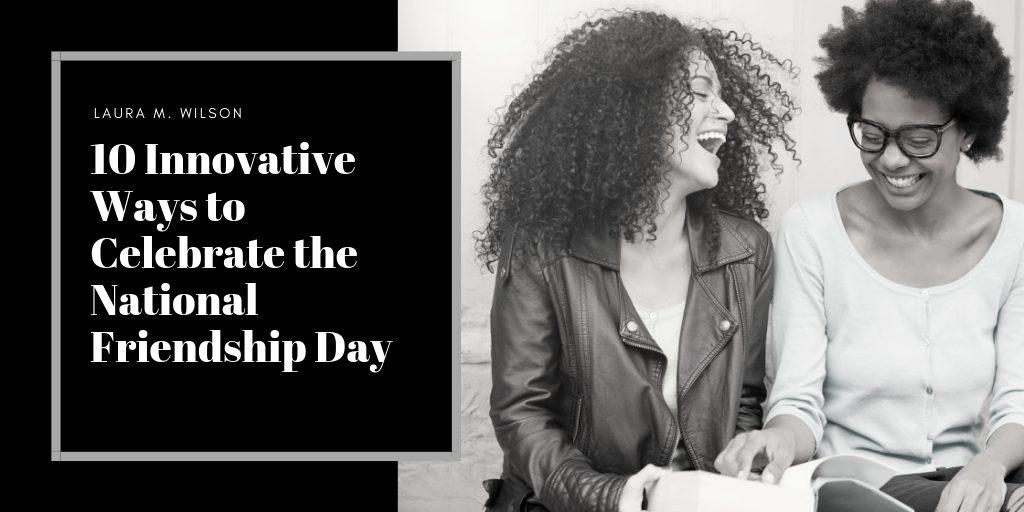 10 Innovative Ways to Celebrate the National Friendship Day