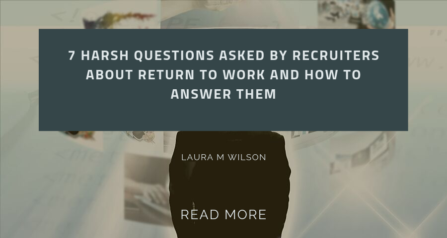 7 Harsh Questions of Recruiters About Return to Work