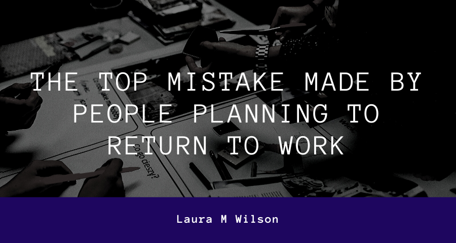 The Top Mistake Made by People Planning to Return to Work