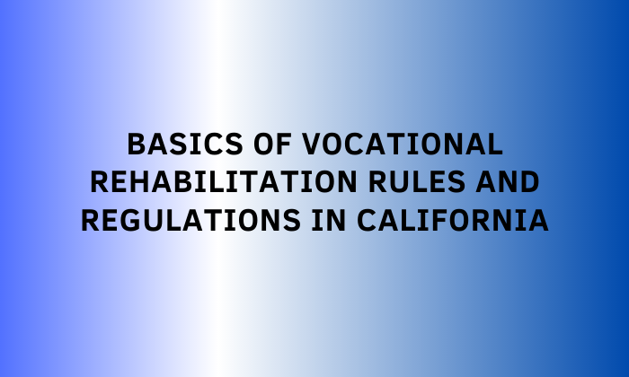 Basics of Vocational Rehabilitation Rules and Regulations in California