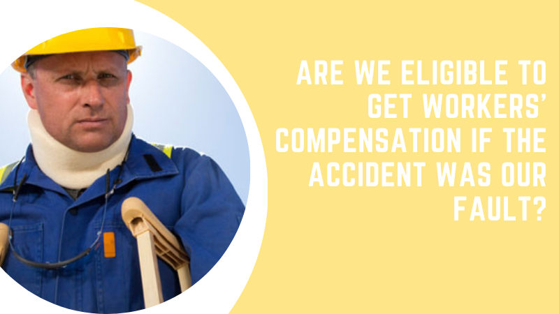 Are We Eligible to Get Workers' Compensation If the Accident Was Our Fault?